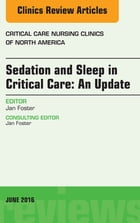 Sedation and Sleep in Critical Care: An Update, An Issue of Critical Care Nursing Clinics, E-Book by Jan Foster, PhD, APRN, CNS
