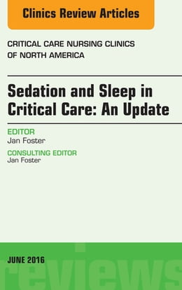Book Sedation and Sleep in Critical Care: An Update, An Issue of Critical Care Nursing Clinics, by Jan Foster