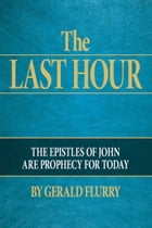 The Last Hour: The epistles of John are prophecy for today by Gerald Flurry