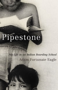 Pipestone: My Life in an Indian Boarding School: My Life in an Indian Boarding School