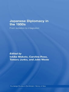 Japanese Diplomacy in the 1950s: From Isolation to Integration