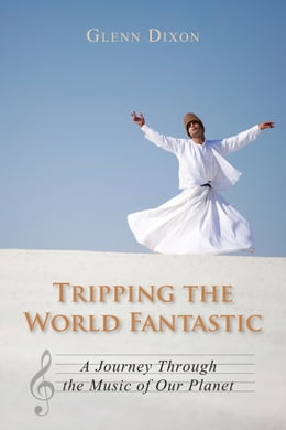 Book Tripping the World Fantastic: A Journey Through the Music of Our Planet by Glenn Dixon