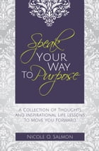 Speak Your Way to Purpose: A Collection of Thoughts, Inspirations, and Life Lessons by Nicole O. Salmon