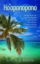 Ho'oponopono Book: Healing Your Life With The Ancient Hawaiian Secret Power-Prayer Practice of Love And Forgiveness: How To Love Yourself, #2 by Colin Smith