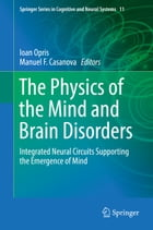 The Physics of the Mind and Brain Disorders: Integrated Neural Circuits Supporting the Emergence of Mind by Ioan Opris