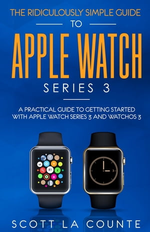 The Ridiculously Simple Guide to Apple Watch Series 3: A Practical Guide to Getting Started With Apple Watch Series 3 and WatchOS 6