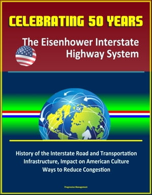 Celebrating 50 Years: The Eisenhower Interstate Highway System - History of the Interstate Road and Transportation Infrastructure,  Impact on American