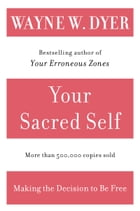Your Sacred Self: Making the Decision to Be Free by Wayne W Dyer