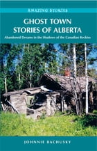 Ghost Town Stories of Alberta: Abandoned Dreams in the Shadows of the Canadian Rockies: Abandoned Dreams in the Shadows of the Canadian Rockies by Johnnie Bachusky