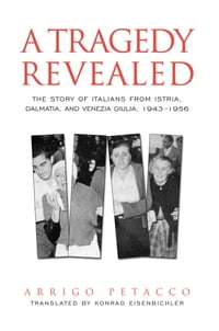 A Tragedy Revealed: The Story of Italians from Istria, Dalmatia, and Venezia Giulia, 1943-1956