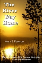 The River Way Home: The Adventures of the Cowboy, the Indian, & the Amazon Queen by Mary E. Dawson
