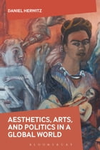 Aesthetics, Arts, and Politics in a Global World by Daniel Herwitz