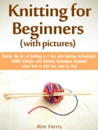 Knitting: Master the Art of Knitting in 1 Day with Knitting Instructions and Knitting Techniques! with Pictures by Kim Feris