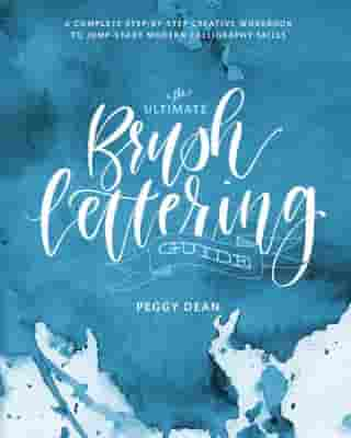 The Ultimate Brush Lettering Guide: A Complete Step-by-Step Creative Workbook to Jump-Start Modern Calligraphy Skills by Peggy Dean