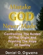 Mistake God Never Made: Confronting The Burden Of The Origin And Fronting The Hope Of Destiny by Daniel O. Ogweno