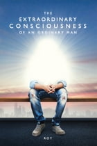 The Extraordinary Consciousness of an Ordinary Man by Roy