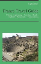 France Travel Guide: Culture - Sightseeing - Activities - Hotels - Nightlife - Restaurants – Transportation by Sophie Parry