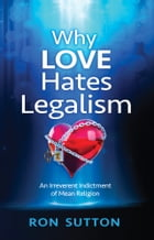 Why Love Hates Legalism: An Irreverent Indictment of Mean Religion by Ron Sutton