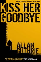 Kiss Her Goodbye by Allan Guthrie