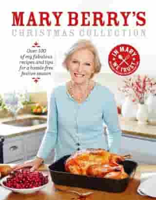 Mary Berry's Christmas Collection: Over 100 fabulous recipes and tips for a hassle-free festive season by Mary Berry