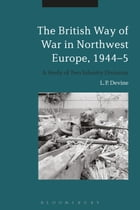 The British Way of War in Northwest Europe, 1944-5: A Study of Two Infantry Divisions by L. P. Devine