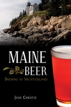 Maine Beer: Brewing in Vacationland by Josh Christie