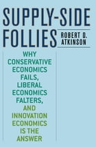 Supply-Side Follies: Why Conservative Economics Fails, Liberal Economics Falters, and Innovation…