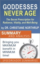 Goddesses Never Age: The Secret Prescription for Radiance, Vitality, and Well-Being by Dr. Christiane Northrup - Summary and Analysis by SpeedReader Summaries