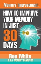 Memory Improvement: How To Improve Your Memory in Just 30 Days by Ron White