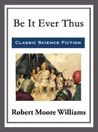 Be It Ever Thus by Robert Moore Williams