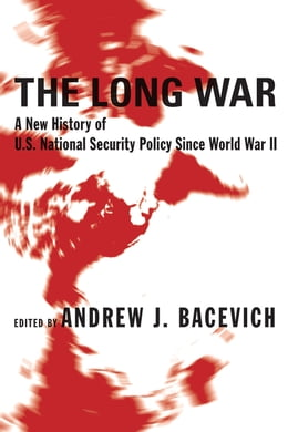 Book The Long War: A New History of U.S. National Security Policy Since World War II by Andrew J. Bacevich