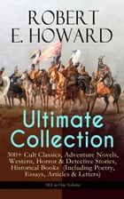 ROBERT E. HOWARD Ultimate Collection – 300+ Cult Classics, Adventure Novels, Western, Horror & Detective Stories, Historical Books (Including Poetry,  by Robert E. Howard