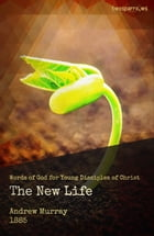 The New Life: Words of God for Your Disciples of Christ by Andrew Murray