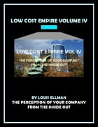 Low Cost Empire Volume 4: The Perception of Your Company From The Inside Out by Louis Ellman
