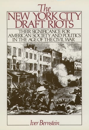 The New York City Draft Riots: Their Significance for American Society and Politics in the Age of the Civil War by Iver Bernstein