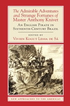 The Admirable Adventures and Strange Fortunes of Master Anthony Knivet: An English Pirate in…