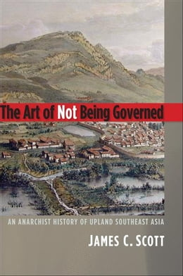 Book The Art of Not Being Governed: An Anarchist History of Upland Southeast Asia by James C. Scott