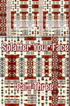 Splatter Your Face. Part 3.: Original Book Number Forty-Two. by Joseph Anthony Alizio Jr.