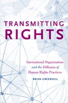 Transmitting Rights: International Organizations and the Diffusion of Human Rights Practices by Brian Greenhill