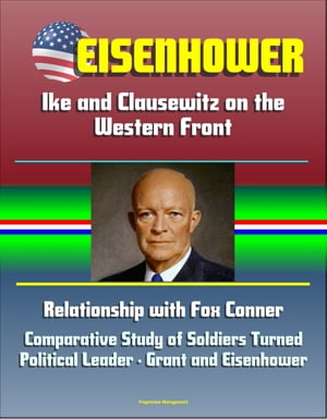 Eisenhower: Ike and Clausewitz on the Western Front,  Relationship with Fox Conner,  Comparative Study of Soldiers Turned Political Leader - Grant and E