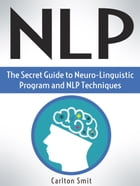 NLP: The Secret Guide to Neuro-Linguistic Program and NLP Techniques by Carlton Smit