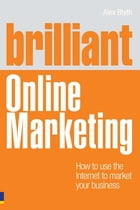 Brilliant Online Marketing: How to Use The Internet to Market Your Business by Alex Blyth