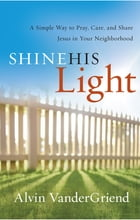 Shine His Light: A Simple Way to Pray, Care, and Share Jesus in Your Neighborhood by Alvin VanderGriend