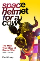 Space Helmet for a Cow: The Mad, True Story of Doctor Who by Paul Kirkley