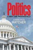 Politics: A New Look Presidentially by Aaron David Hatcher
