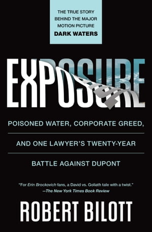 Exposure: Poisoned Water, Corporate Greed, and One Lawyer's Twenty-Year Battle Against DuPont by Robert Bilott