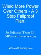 Weild More Power Over Others - A 3 Step Failproof Plan! by Editorial Team Of MPowerUniversity.com