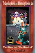 """The Legendary Florida A&M University Marching Band The History of """"The Hundred"""" by Curtis Inabinett Jr."""