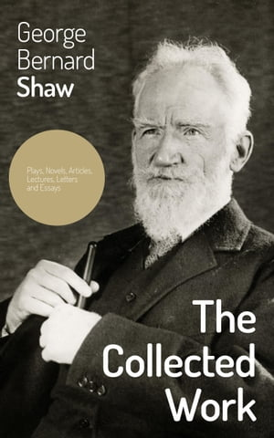The Collected Works: Plays, Novels, Articles, Lectures, Letters and Essays: Pygmalion, Mrs. Warren's Profession, Candida, Arms and The Man, Man and Superman, Caesar and Cleopatra, Androcles And The Lion, The New York Times Articles on War, Memories o by George  Bernard  Shaw