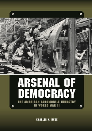 Arsenal of Democracy The American Automobile Industry in World War II